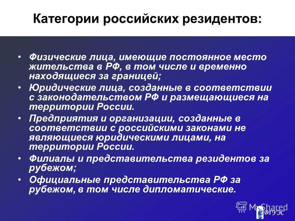 Категории российских резидентов: Физические лица, имеющие постоянное место жительства в РФ, в том числе и временно находящиеся за границей; Юридические лица, созданные в соответствии с законодательством РФ и размещающиеся на территории России. Предпр