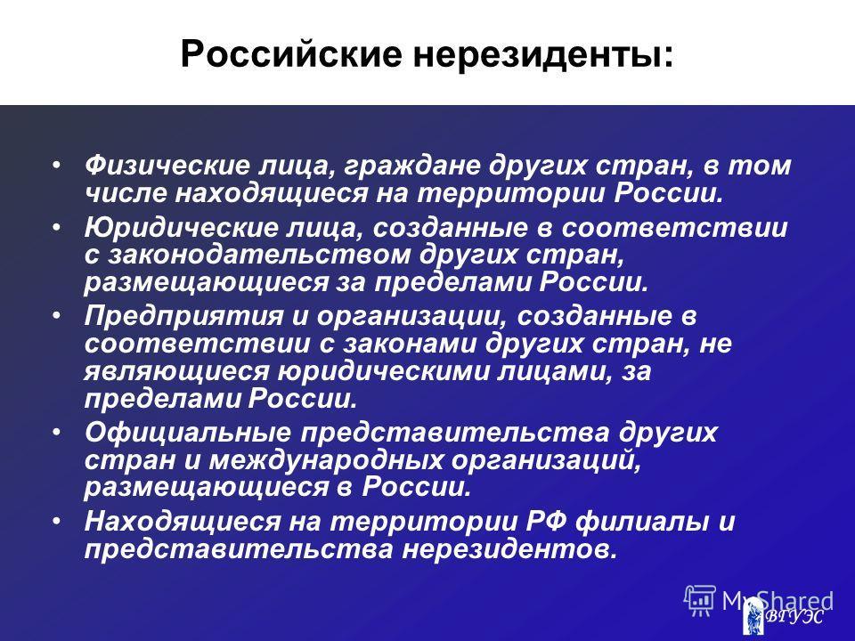Российские нерезиденты: Физические лица, граждане других стран, в том числе находящиеся на территории России. Юридические лица, созданные в соответствии с законодательством других стран, размещающиеся за пределами России. Предприятия и организации, с