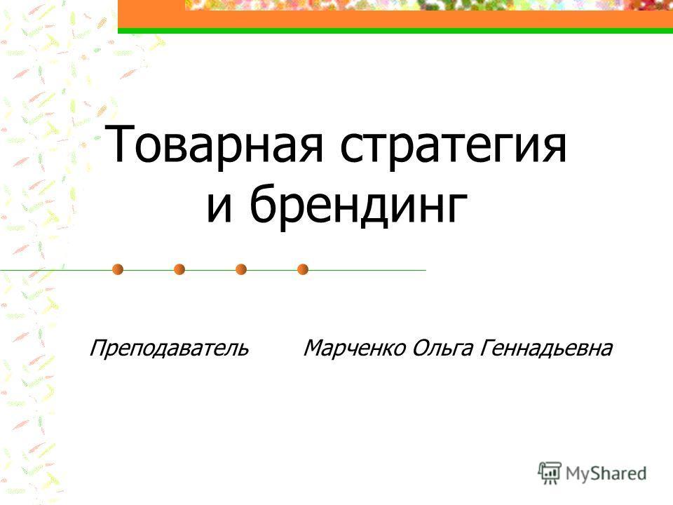 Товарная стратегия и брендинг Преподаватель Марченко Ольга Геннадьевна