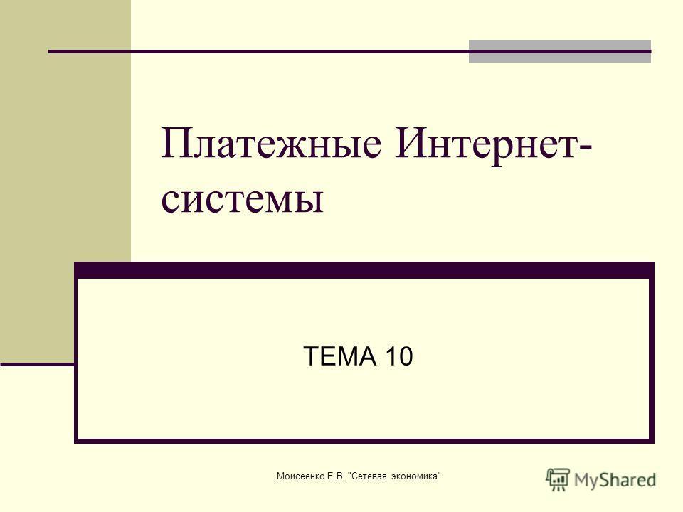 Моисеенко Е.В. Сетевая экономика Платежные Интернет- системы ТЕМА 10