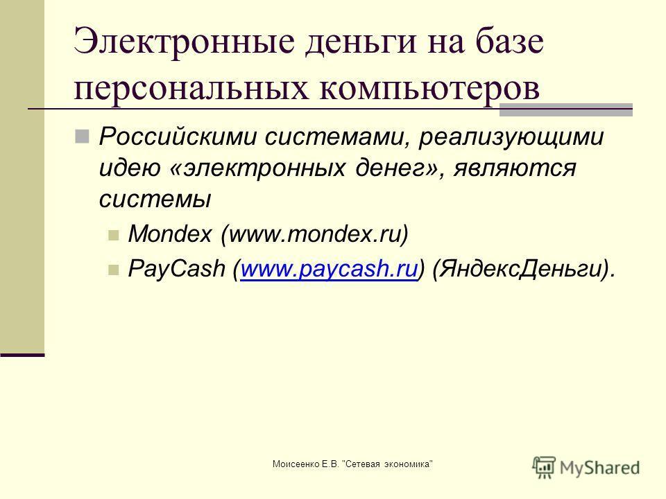 Моисеенко Е.В. Сетевая экономика Электронные деньги на базе персональных компьютеров Российскими системами, реализующими идею «электронных денег», являются системы Mondex (www.mondex.ru) PayCash (www.paycash.ru) (ЯндексДеньги).