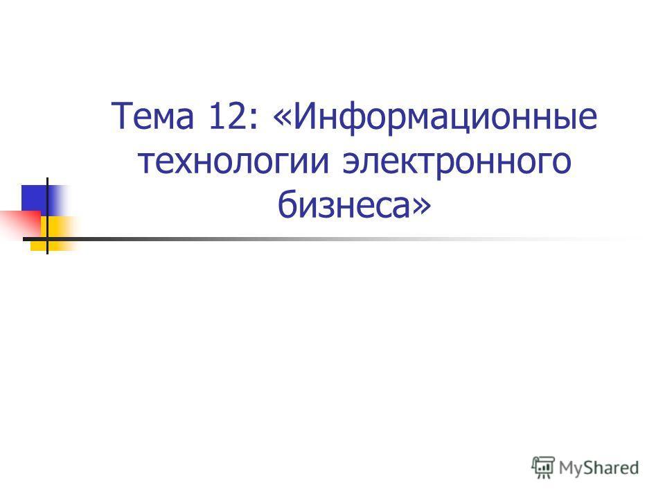 Тема 12: «Информационные технологии электронного бизнеса»