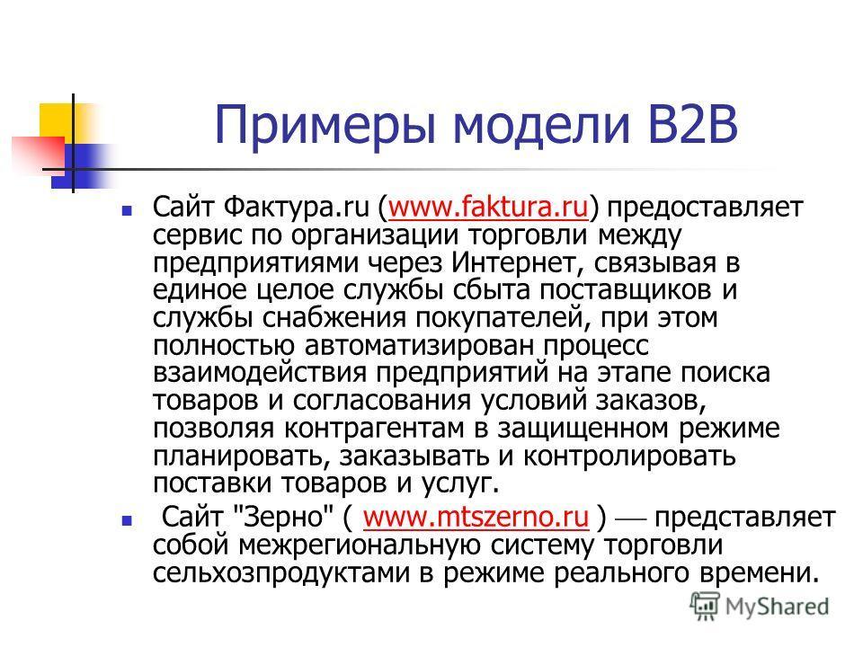 Примеры модели В2В Сайт Фактура.ru (www.faktura.ru) предоставляет сервис по организации торговли между предприятиями через Интернет, связывая в единое целое службы сбыта поставщиков и службы снабжения покупателей, при этом полностью автоматизирован п