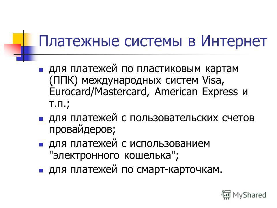 Платежные системы в Интернет для платежей по пластиковым картам (ППК) международных систем Visa, Eurocard/Mastercard, American Express и т.п.; для платежей с пользовательских счетов провайдеров; для платежей с использованием
