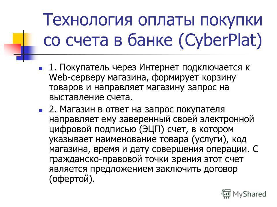 Технология оплаты покупки со счета в банке (CyberPlat) 1. Покупатель через Интернет подключается к Web-серверу магазина, формирует корзину товаров и направляет магазину запрос на выставление счета. 2. Магазин в ответ на запрос покупателя направляет е