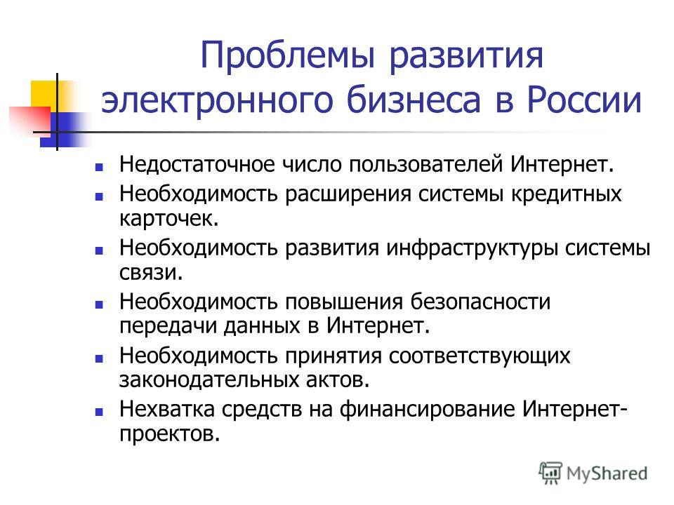 Проблемы развития электронного бизнеса в России Недостаточное число пользователей Интернет. Необходимость расширения системы кредитных карточек. Необходимость развития инфраструктуры системы связи. Необходимость повышения безопасности передачи данных