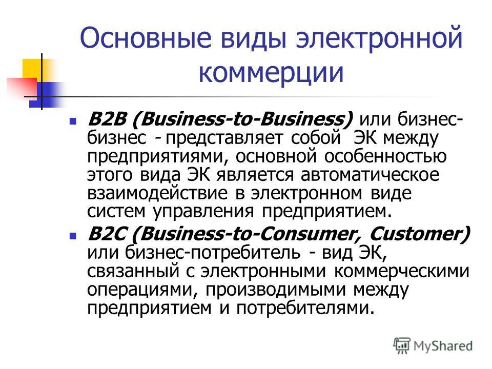 Основные виды электронной коммерции B2B (Business-to-Business) или бизнес- бизнес - представляет собой ЭК между предприятиями, основной особенностью этого вида ЭК является автоматическое взаимодействие в электронном виде систем управления предприятие