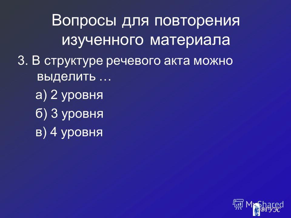Вопросы для повторения изученного материала 3. В структуре речевого акта можно выделить … а) 2 уровня б) 3 уровня в) 4 уровня