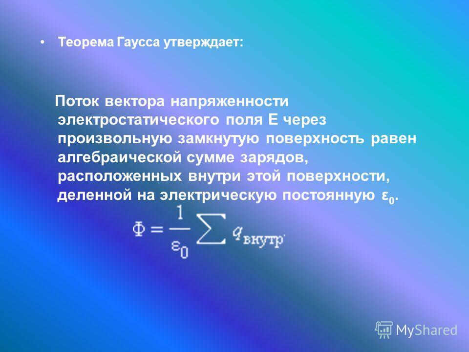 Теорема Гаусса утверждает: Поток вектора напряженности электростатического поля E через произвольную замкнутую поверхность равен алгебраической сумме зарядов, расположенных внутри этой поверхности, деленной на электрическую постоянную ε 0.