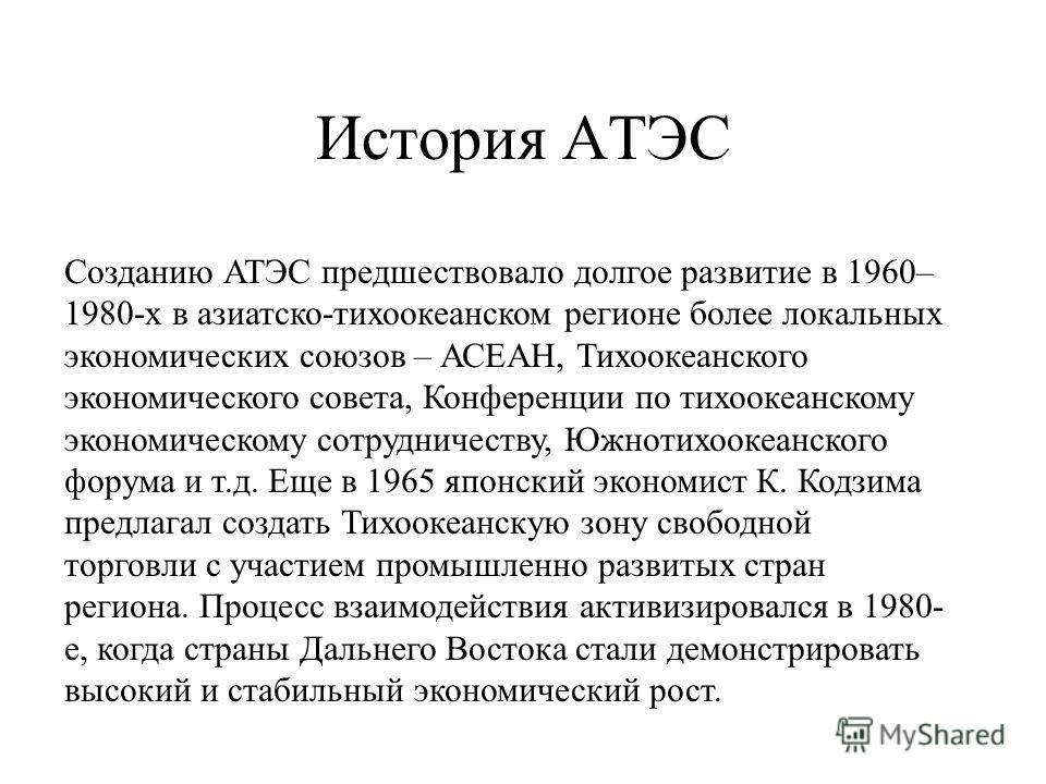 История АТЭС Созданию АТЭС предшествовало долгое развитие в 1960– 1980-х в азиатско-тихоокеанском регионе более локальных экономических союзов – АСЕАН, Тихоокеанского экономического совета, Конференции по тихоокеанскому экономическому сотрудничеству,