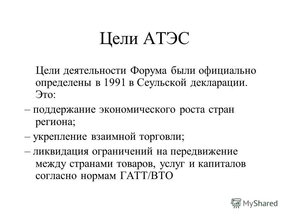 Цели АТЭС Цели деятельности Форума были официально определены в 1991 в Сеульской декларации. Это: – поддержание экономического роста стран региона; – укрепление взаимной торговли; – ликвидация ограничений на передвижение между странами товаров, услуг