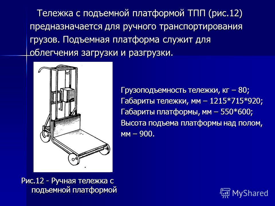Тележка с подъемной платформой ТПП (рис.12) Тележка с подъемной платформой ТПП (рис.12) предназначается для ручного транспортирования грузов. Подъемная платформа служит для облегчения загрузки и разгрузки. Рис.12 - Ручная тележка с подъемной платформ