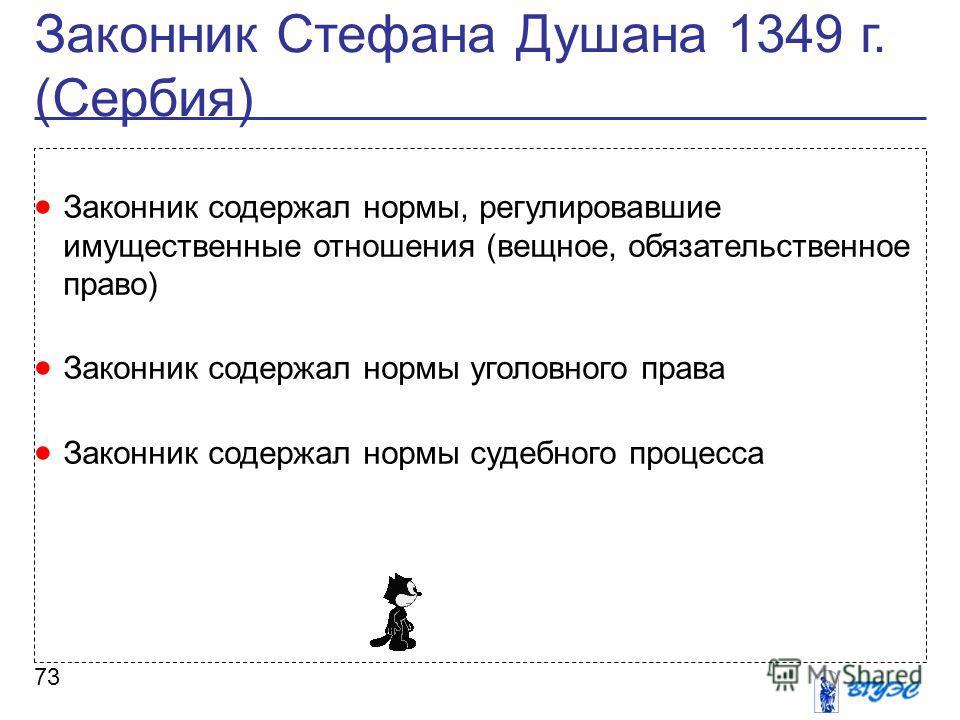 Законник Стефана Душана 1349 г. (Сербия) 73 Законник содержал нормы, регулировавшие имущественные отношения (вещное, обязательственное право) Законник содержал нормы уголовного права Законник содержал нормы судебного процесса
