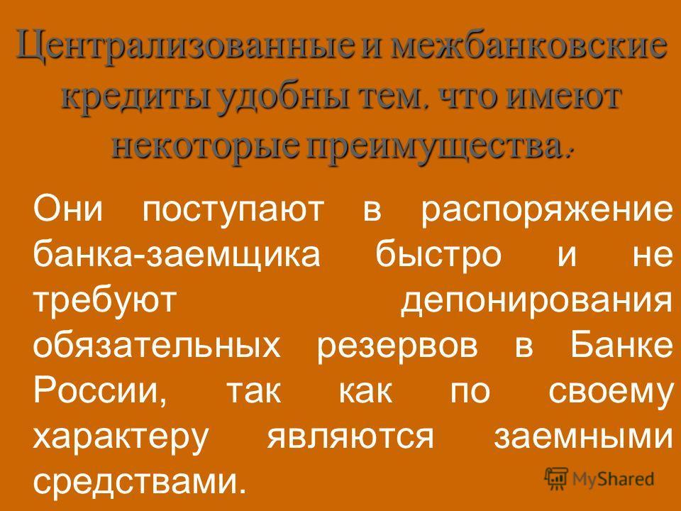 Централизованные и межбанковские кредиты удобны тем, что имеют некоторые преимущества : Они поступают в распоряжение банка-заемщика быстро и не требуют депонирования обязательных резервов в Банке России, так как по своему характеру являются заемными