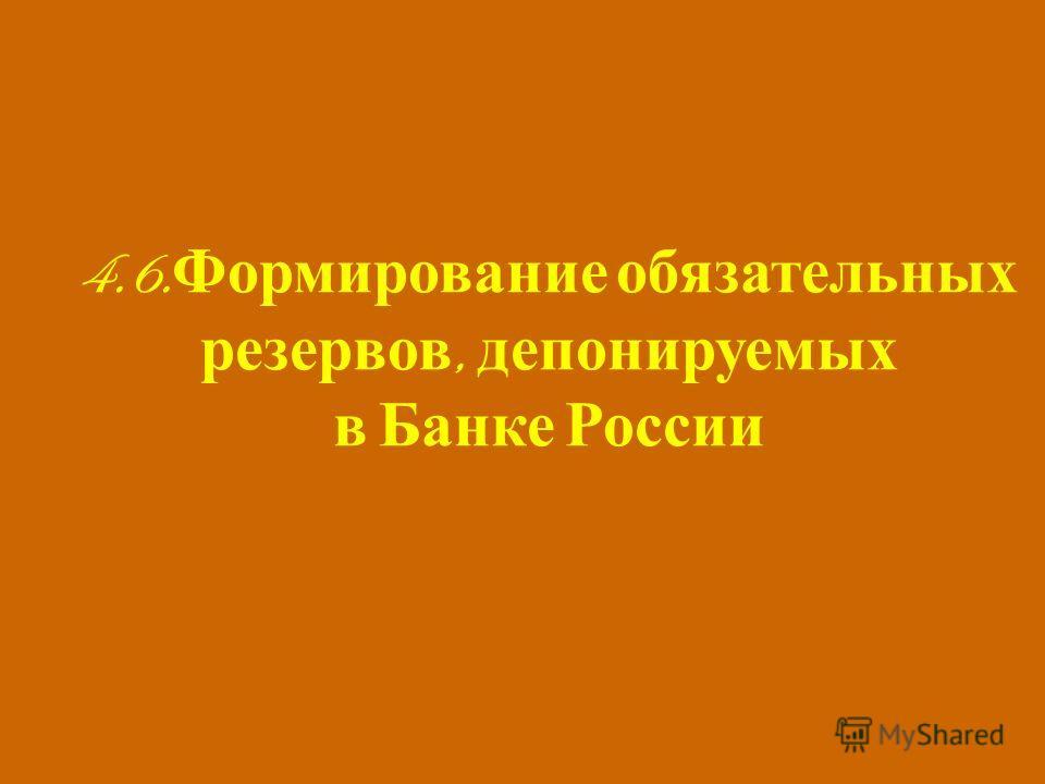 4.6. Формирование обязательных резервов, депонируемых в Банке России