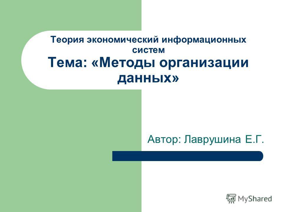 Теория экономический информационных систем Тема: «Методы организации данных» Автор: Лаврушина Е.Г.