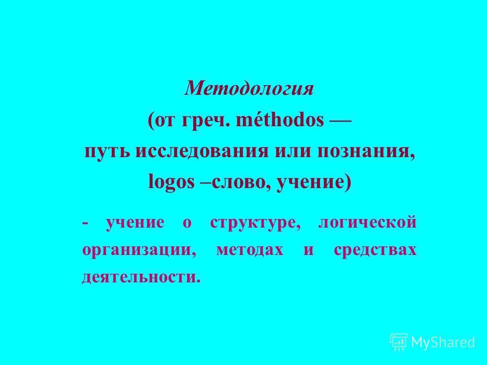 Методология (от греч. méthodos путь исследования или познания, logos –слово, учение) - учение о структуре, логической организации, методах и средствах деятельности.