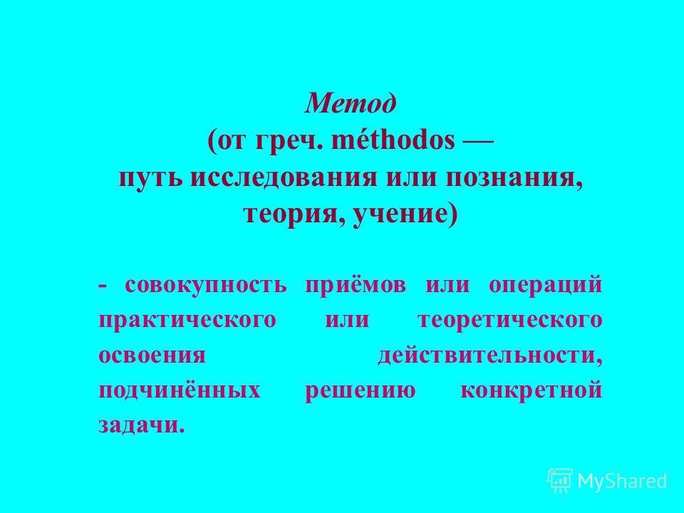 Метод (от греч. méthodos путь исследования или познания, теория, учение) - совокупность приёмов или операций практического или теоретического освоения действительности, подчинённых решению конкретной задачи.