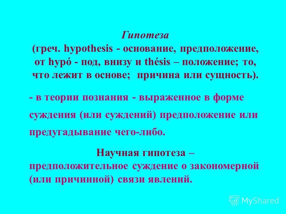 Гипотеза (греч. hypothesis - основание, предположение, от hypó - под, внизу и thésis – положение; то, что лежит в основе; причина или сущность). - в теории познания - выраженное в форме суждения (или суждений) предположение или предугадывание чего-ли