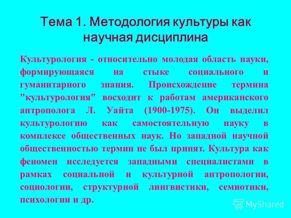 Тема 1. Методология культуры как научная дисциплина Культурология - относительно молодая область науки, формирующаяся на стыке социального и гуманитарного знания. Происхождение термина