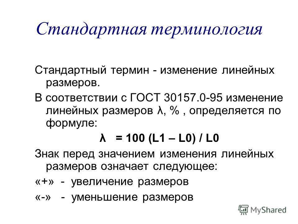 Стандартная терминология Стандартный термин - изменение линейных размеров. В соответствии с ГОСТ 30157.0-95 изменение линейных размеров λ, %, определяется по формуле: λ = 100 (L1 – L0) / L0 Знак перед значением изменения линейных размеров означает сл