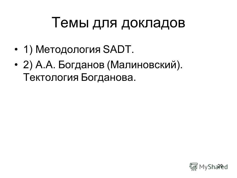 29 Темы для докладов 1) Методология SADT. 2) А.А. Богданов (Малиновский). Тектология Богданова.