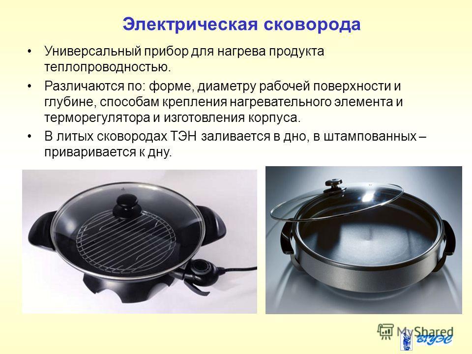 Электрическая сковорода Универсальный прибор для нагрева продукта теплопроводностью. Различаются по: форме, диаметру рабочей поверхности и глубине, способам крепления нагревательного элемента и терморегулятора и изготовления корпуса. В литых сковород