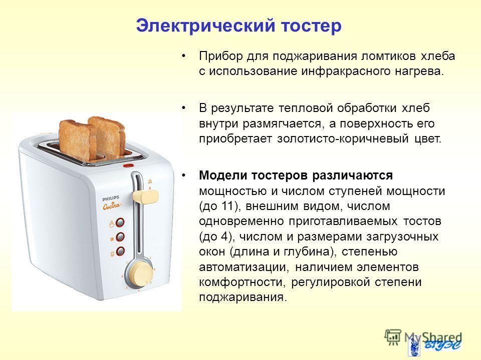 Электрический тостер Прибор для поджаривания ломтиков хлеба с использование инфракрасного нагрева. В результате тепловой обработки хлеб внутри размягчается, а поверхность его приобретает золотисто-коричневый цвет. Модели тостеров различаются мощность