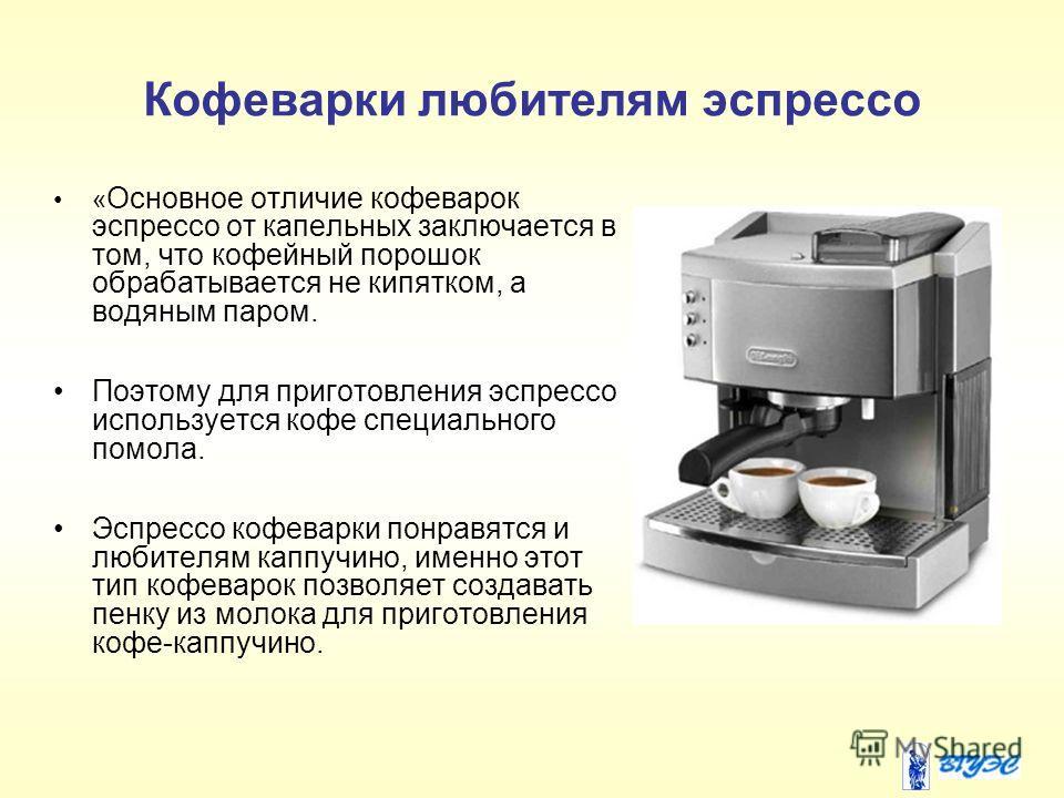Кофеварки любителям эспрессо « Основное отличие кофеварок эспрессо от капельных заключается в том, что кофейный порошок обрабатывается не кипятком, а водяным паром. Поэтому для приготовления эспрессо используется кофе специального помола. Эспрессо ко