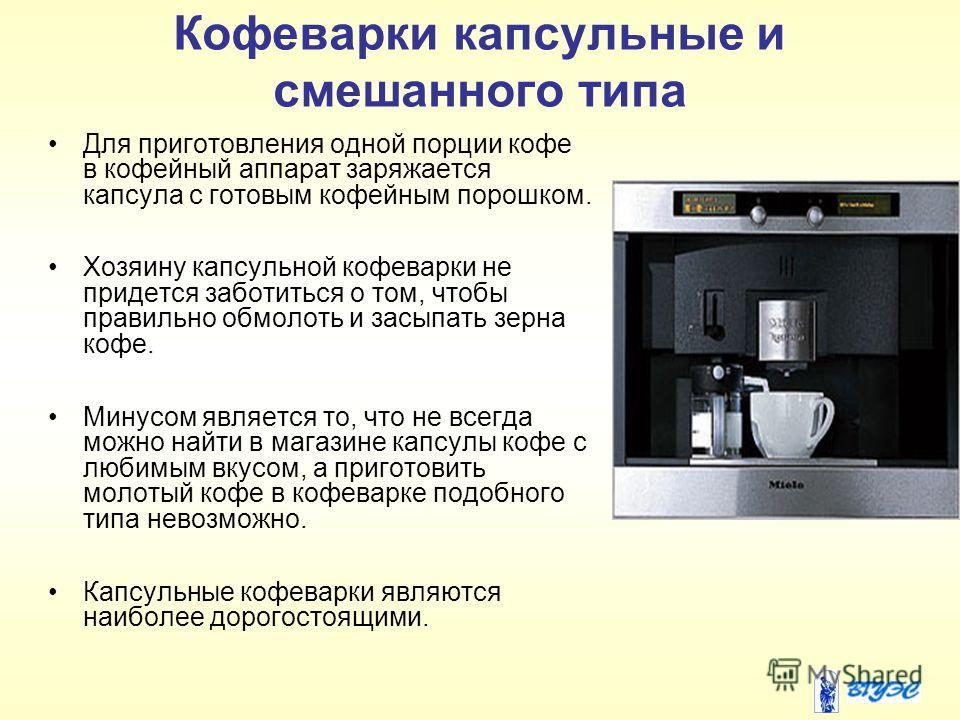 Кофеварки капсульные и смешанного типа Для приготовления одной порции кофе в кофейный аппарат заряжается капсула с готовым кофейным порошком. Хозяину капсульной кофеварки не придется заботиться о том, чтобы правильно обмолоть и засыпать зерна кофе. М