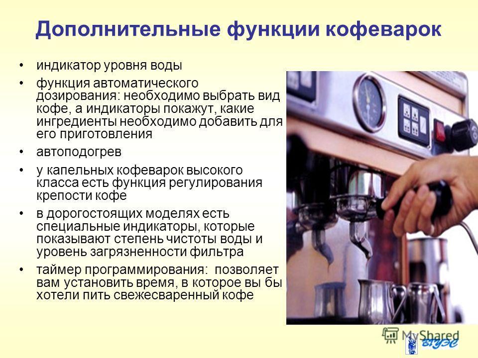 Дополнительные функции кофеварок индикатор уровня воды функция автоматического дозирования: необходимо выбрать вид кофе, а индикаторы покажут, какие ингредиенты необходимо добавить для его приготовления автоподогрев у капельных кофеварок высокого кла
