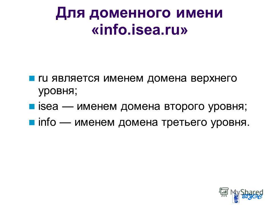 Для доменного имени «info.isea.ru» ru является именем домена верхнего уровня; isea именем домена второго уровня; info именем домена третьего уровня.