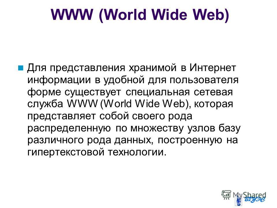 WWW (World Wide Web) Для представления хранимой в Интернет информации в удобной для пользователя форме существует специальная сетевая служба WWW (World Wide Web), которая представляет собой своего рода распределенную по множеству узлов базу различног