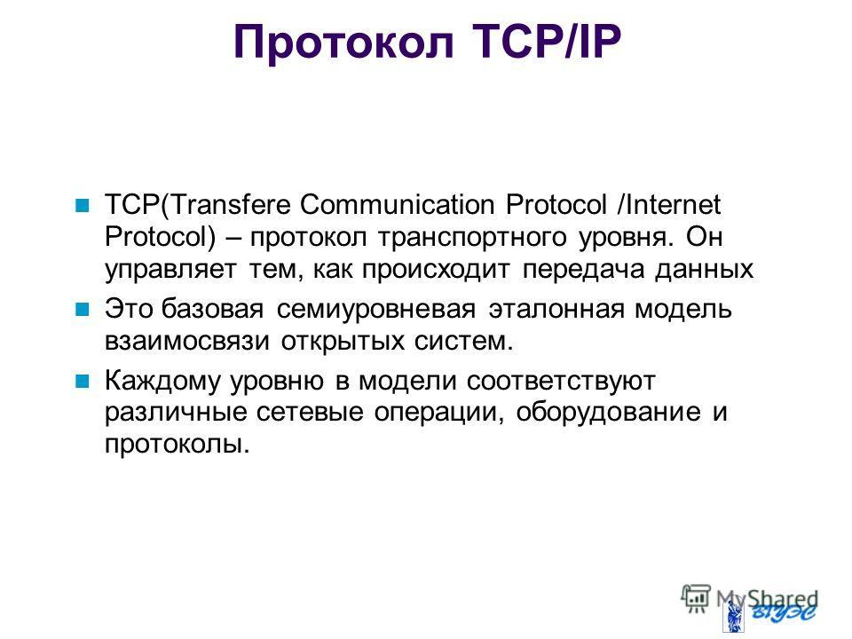 Протокол TCP/IP TCP(Transfere Communication Protocol /Internet Protocol) – протокол транспортного уровня. Он управляет тем, как происходит передача данных Это базовая семиуровневая эталонная модель взаимосвязи открытых систем. Каждому уровню в модели