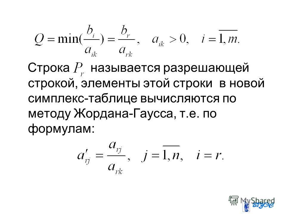 Строка называется разрешающей строкой, элементы этой строки в новой симплекс-таблице вычисляются по методу Жордана-Гаусса, т.е. по формулам: