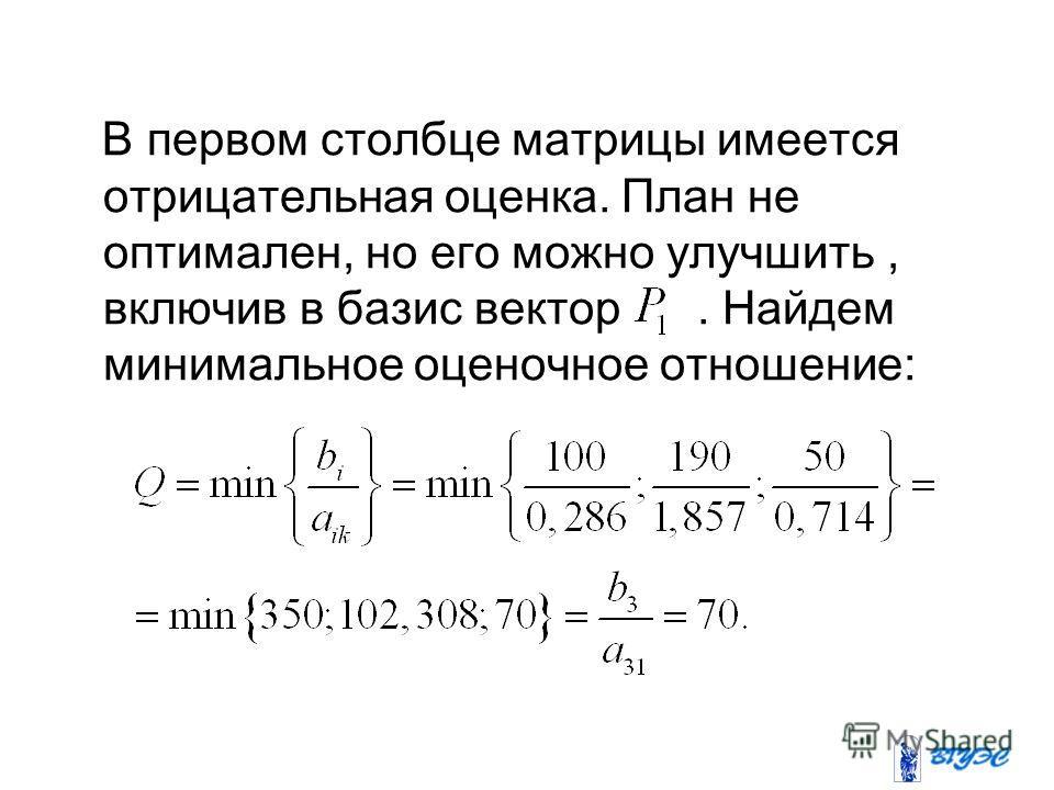 В первом столбце матрицы имеется отрицательная оценка. План не оптимален, но его можно улучшить, включив в базис вектор. Найдем минимальное оценочное отношение: