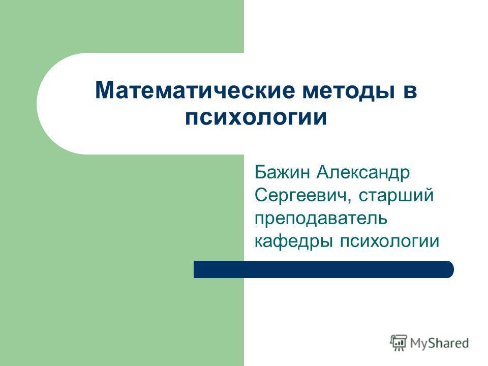 Математические методы в психологии Бажин Александр Сергеевич, старший преподаватель кафедры психологии