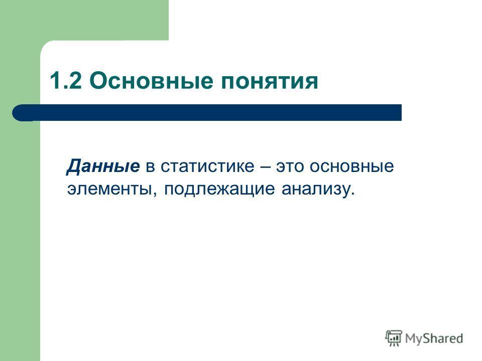 1.2 Основные понятия Данные в статистике – это основные элементы, подлежащие анализу.