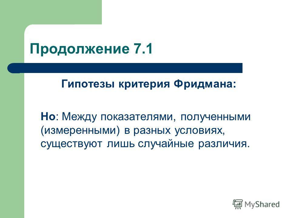 Продолжение 7.1 Гипотезы критерия Фридмана: Но: Между показателями, полученными (измеренными) в разных условиях, существуют лишь случайные различия.