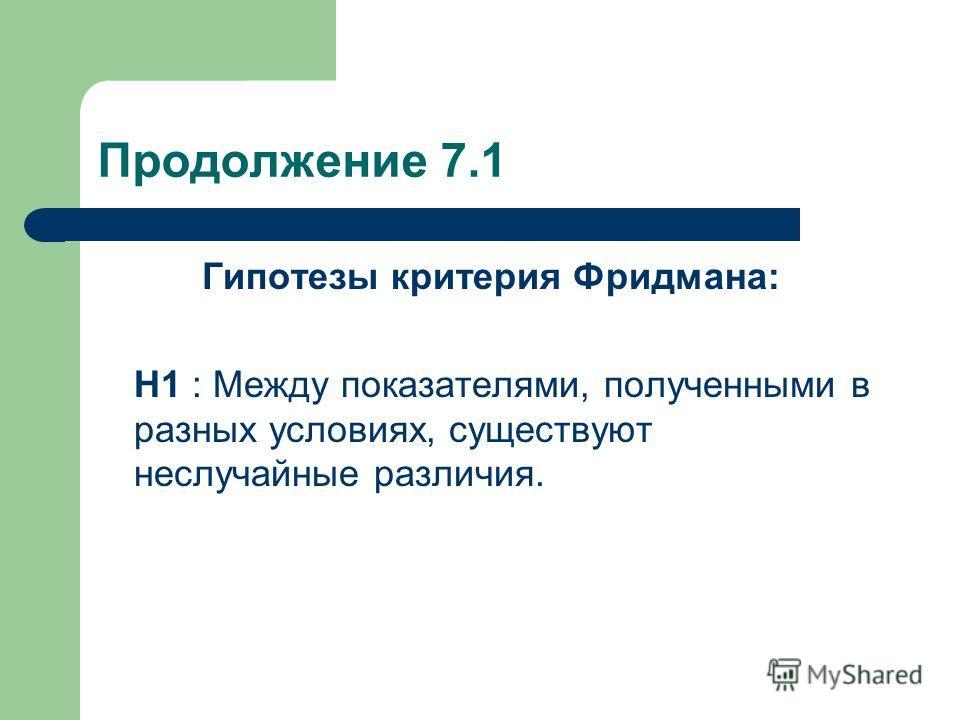 Продолжение 7.1 Гипотезы критерия Фридмана: Н1 : Между показателями, полученными в разных условиях, существуют неслучайные различия.