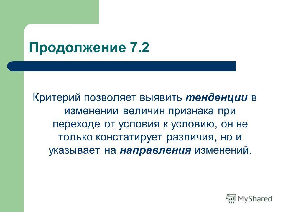 Продолжение 7.2 Критерий позволяет выявить тенденции в изменении величин признака при переходе от условия к условию, он не только констатирует различия, но и указывает на направления изменений.