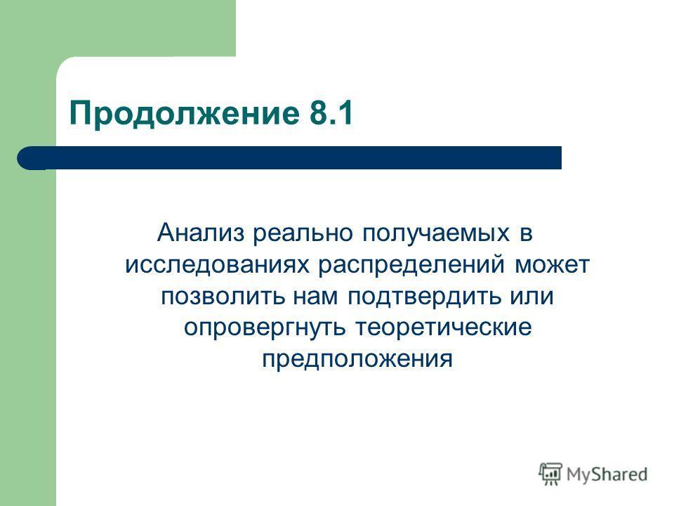 Продолжение 8.1 Анализ реально получаемых в исследованиях распределений может позволить нам подтвердить или опровергнуть теоретические предположения