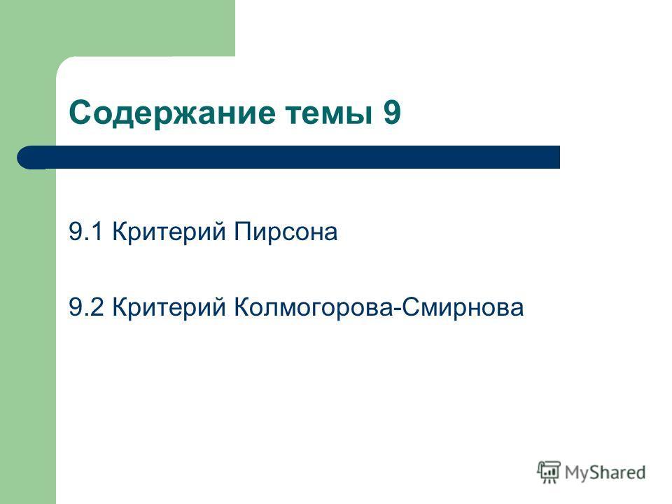 Содержание темы 9 9.1 Критерий Пирсона 9.2 Критерий Колмогорова-Смирнова