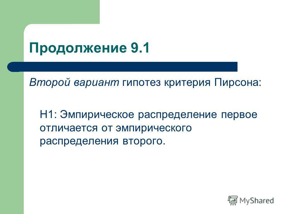 Продолжение 9.1 Второй вариант гипотез критерия Пирсона: Н1: Эмпирическое распределение первое отличается от эмпирического распределения второго.