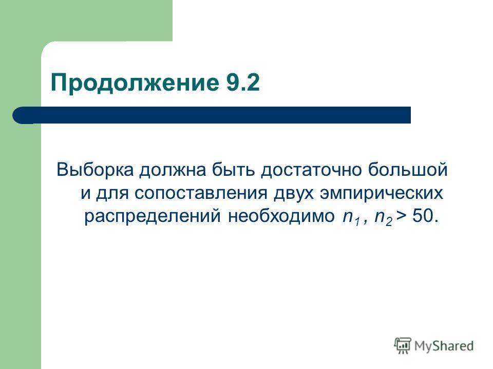 Продолжение 9.2 Выборка должна быть достаточно большой и для сопоставления двух эмпирических распределений необходимо n 1, n 2 > 50.