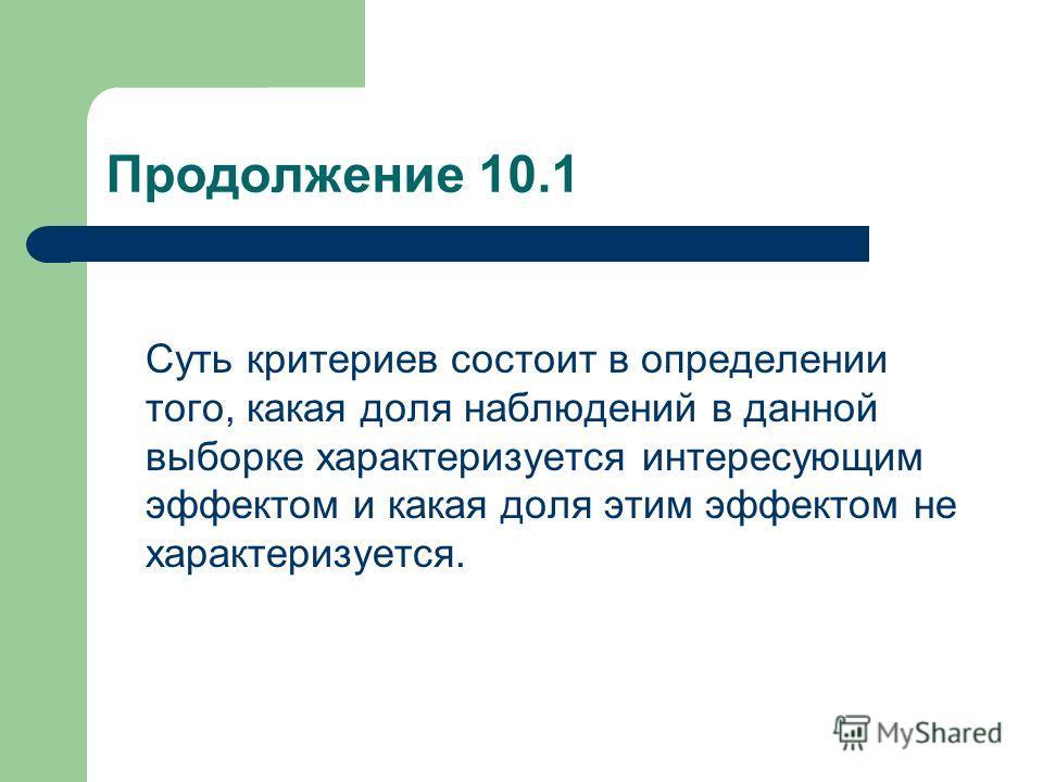 Продолжение 10.1 Суть критериев состоит в определении того, какая доля наблюдений в данной выборке характеризуется интересующим эффектом и какая доля этим эффектом не характеризуется.