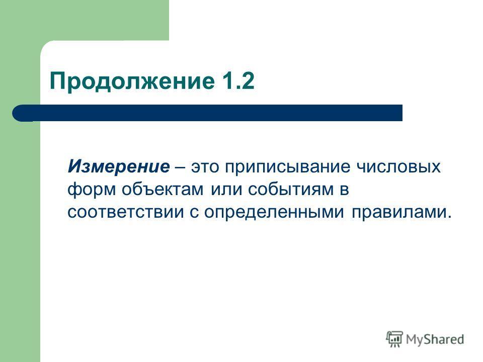 Продолжение 1.2 Измерение – это приписывание числовых форм объектам или событиям в соответствии с определенными правилами.