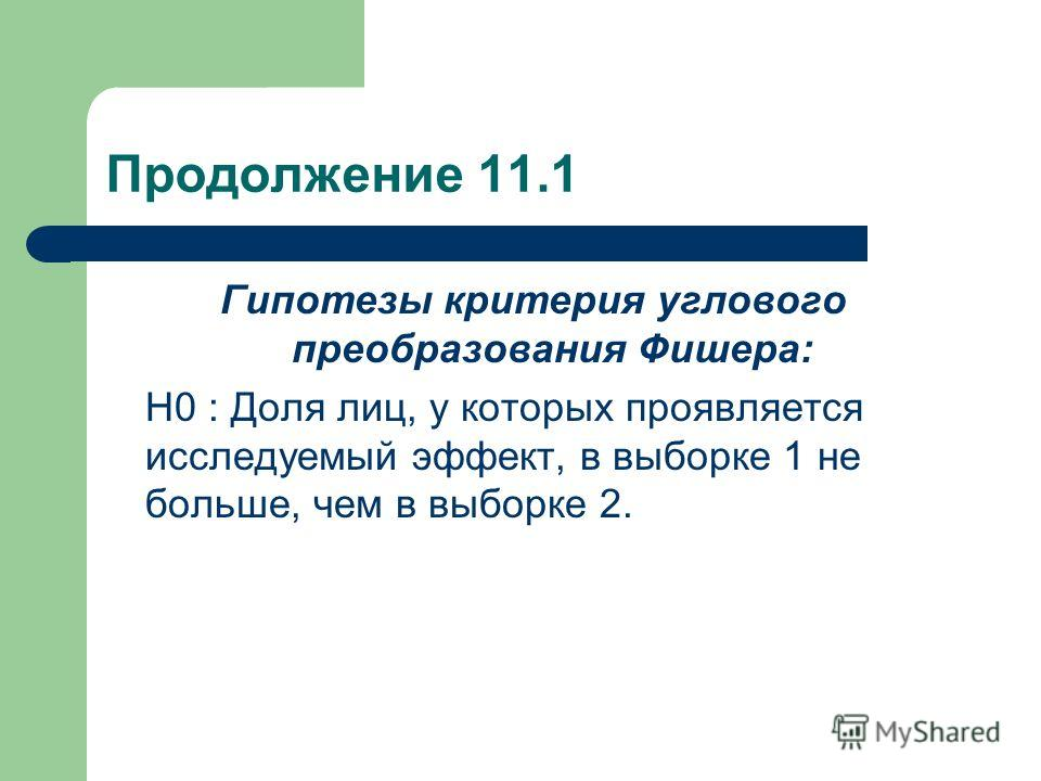 Продолжение 11.1 Гипотезы критерия углового преобразования Фишера: Н0 : Доля лиц, у которых проявляется исследуемый эффект, в выборке 1 не больше, чем в выборке 2.
