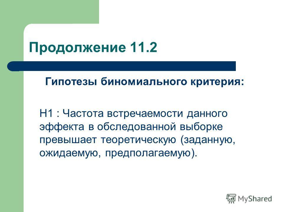 Продолжение 11.2 Гипотезы биномиального критерия: Н1 : Частота встречаемости данного эффекта в обследованной выборке превышает теоретическую (заданную, ожидаемую, предполагаемую).