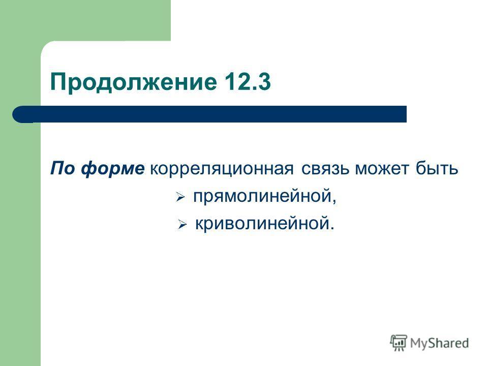Продолжение 12.3 По форме корреляционная связь может быть прямолинейной, криволинейной.